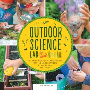 Outdoor Science Lab for Kids: 52 Family-Friendly Experiments for the Yard, Garden, Playground and Park